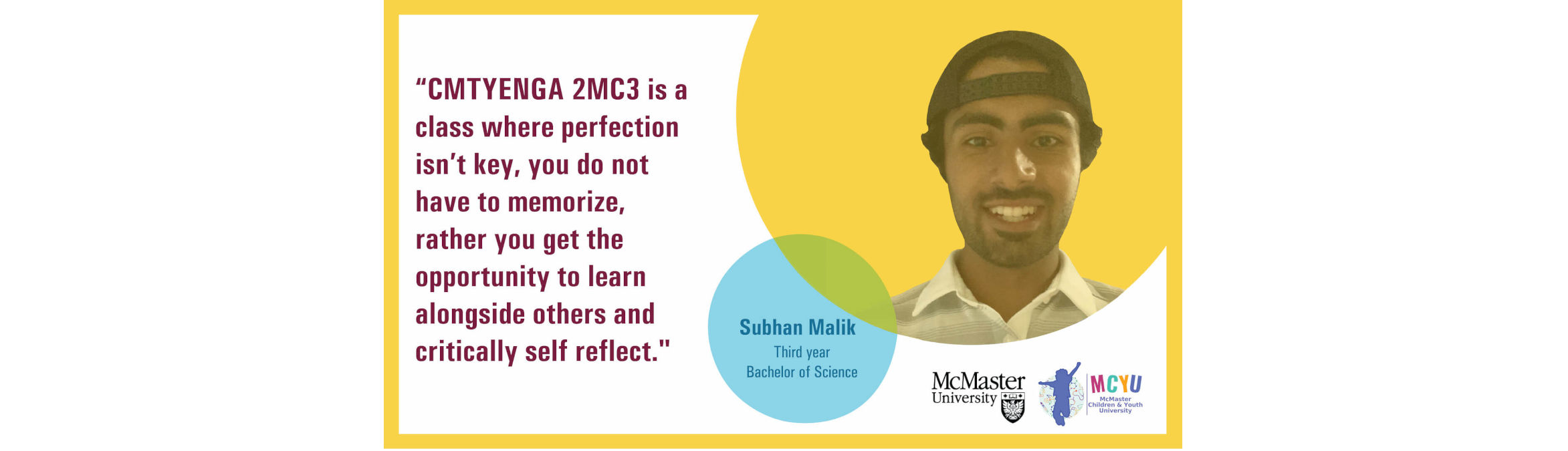 Testimonial by Subhan Malik (Third year, Bachelor of Science): CMTYENGA 2MC3 is a class where perfection isn't key, you do not have to memorize, rather you get the opportunity to learn alongside others and critically self reflect.