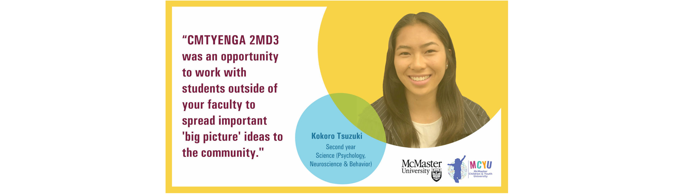 Testimonial by Kokoro Tsuzuki: CMTYENGA 2MD3 was an opportunity to work with students outside of your faculty to spread important 'big picture' ideas to the community.