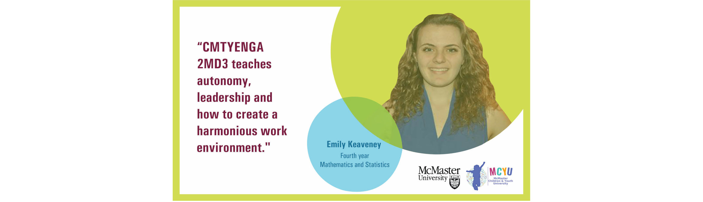 Testimonial by Emily Keaveney (Fourth year, Mathematics and Statistics): CMTYENGA 2MD3 teaches autonomy, leadership and how to create a harmonious work environment.